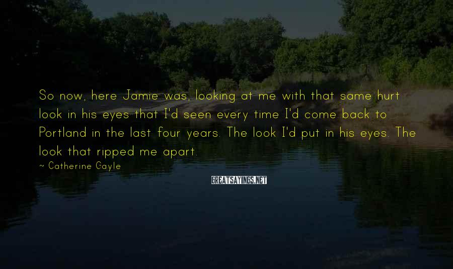 Catherine Gayle Sayings: So now, here Jamie was, looking at me with that same hurt look in his