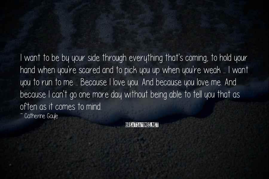 Catherine Gayle Sayings: I want to be by your side through everything that's coming, to hold your hand