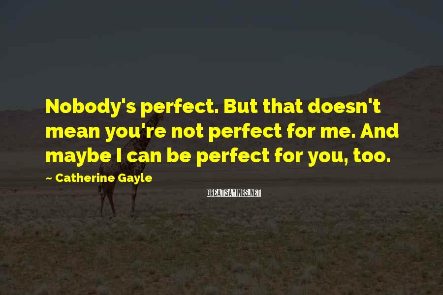 Catherine Gayle Sayings: Nobody's perfect. But that doesn't mean you're not perfect for me. And maybe I can