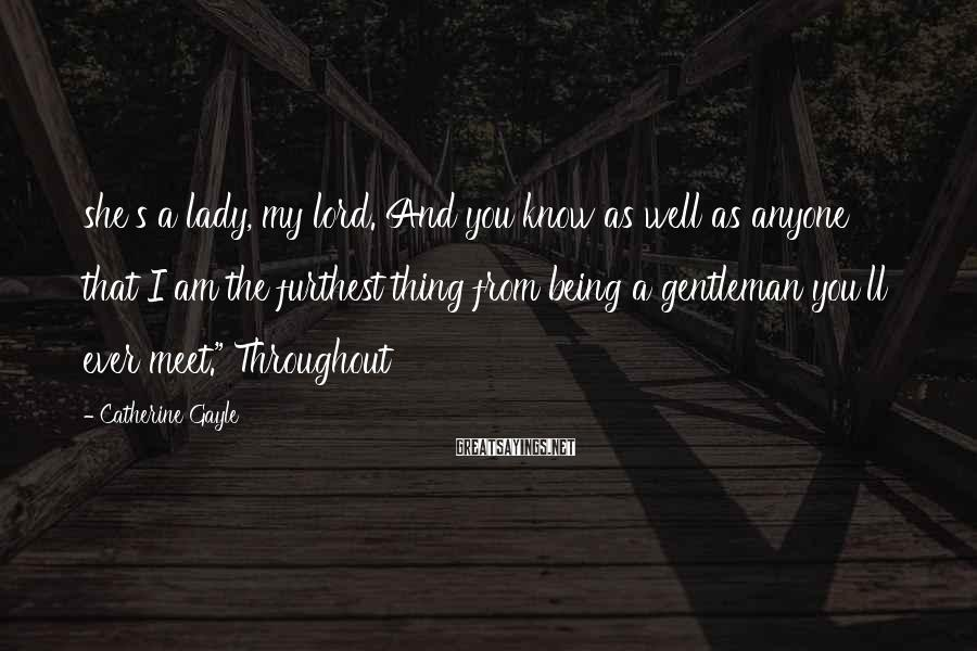 Catherine Gayle Sayings: she's a lady, my lord. And you know as well as anyone that I am