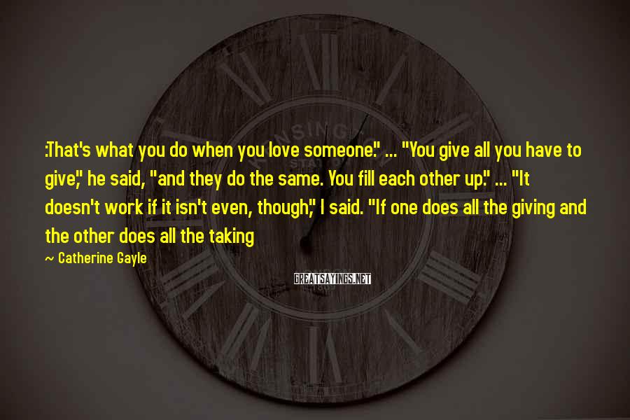 "Catherine Gayle Sayings: :That's what you do when you love someone."" ... ""You give all you have to"
