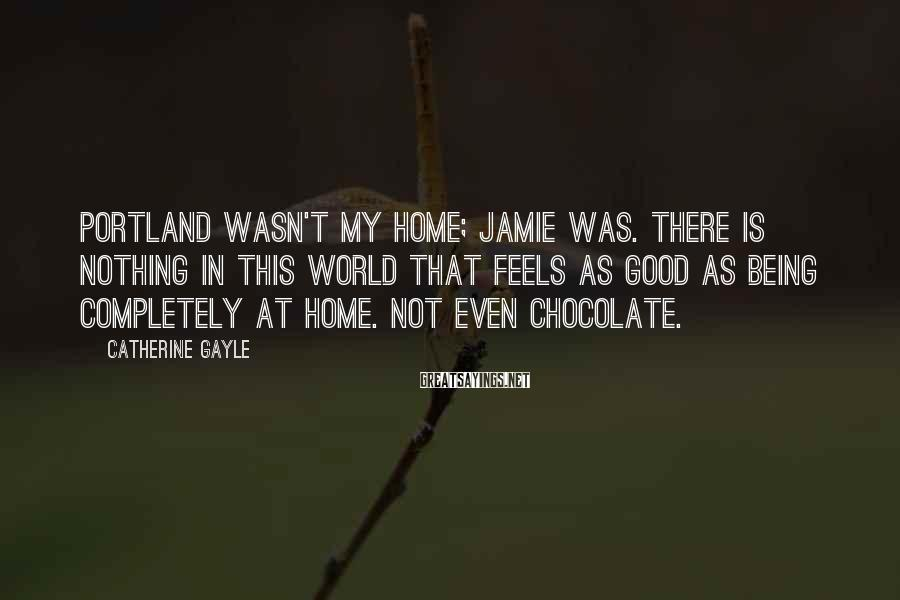 Catherine Gayle Sayings: Portland wasn't my home; Jamie was. There is nothing in this world that feels as