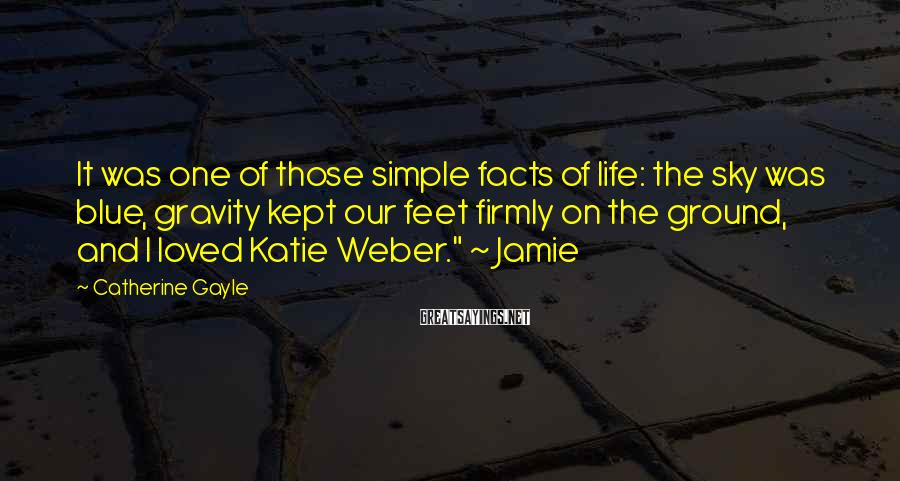 Catherine Gayle Sayings: It was one of those simple facts of life: the sky was blue, gravity kept