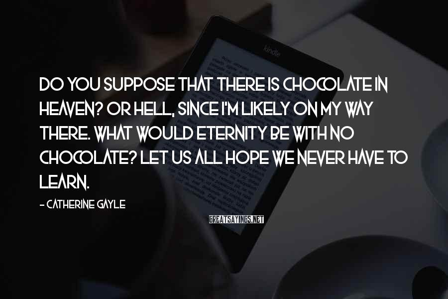 Catherine Gayle Sayings: Do you suppose that there is chocolate in heaven? Or hell, since I'm likely on