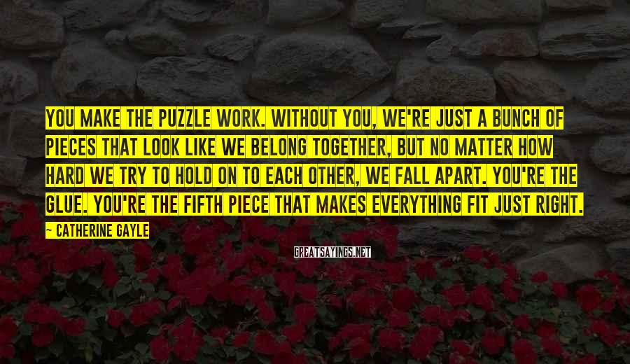Catherine Gayle Sayings: You make the puzzle work. Without you, we're just a bunch of pieces that look