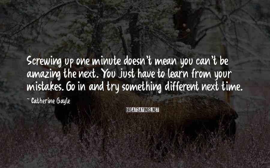 Catherine Gayle Sayings: Screwing up one minute doesn't mean you can't be amazing the next. You just have