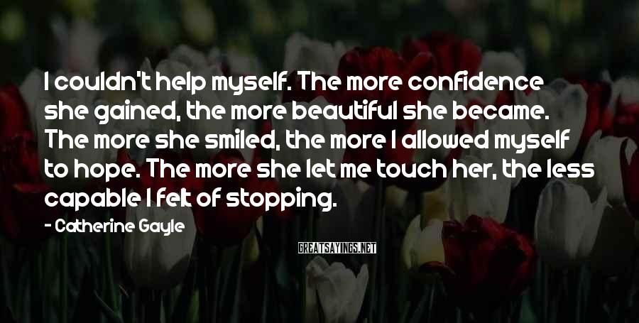 Catherine Gayle Sayings: I couldn't help myself. The more confidence she gained, the more beautiful she became. The