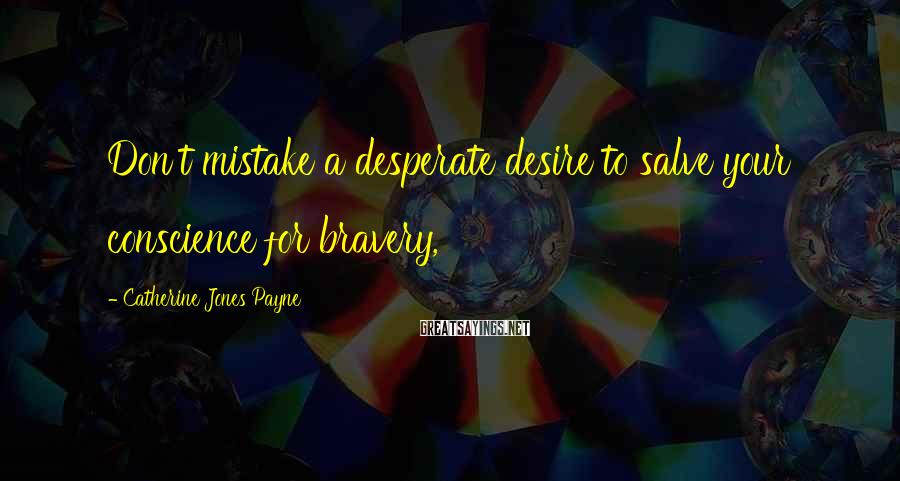 Catherine Jones Payne Sayings: Don't mistake a desperate desire to salve your conscience for bravery,