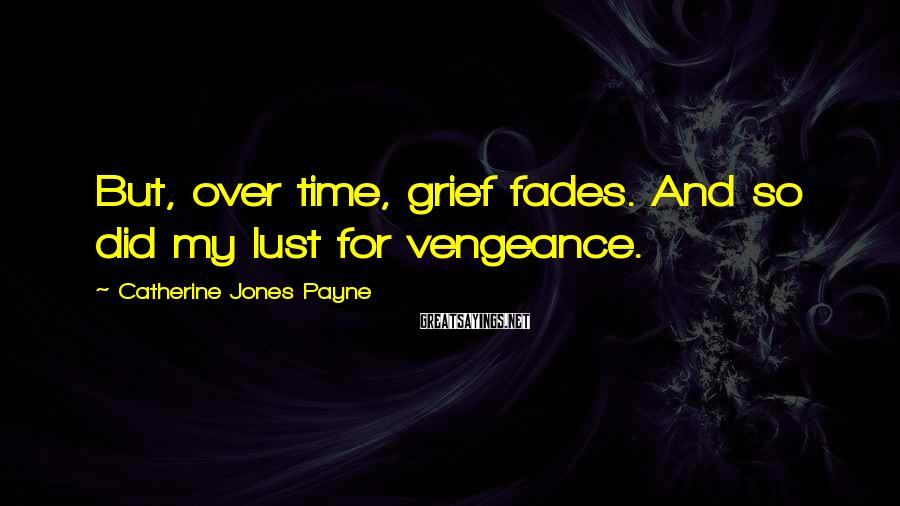 Catherine Jones Payne Sayings: But, over time, grief fades. And so did my lust for vengeance.