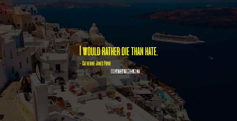 Catherine Jones Payne Sayings: I would rather die than hate.