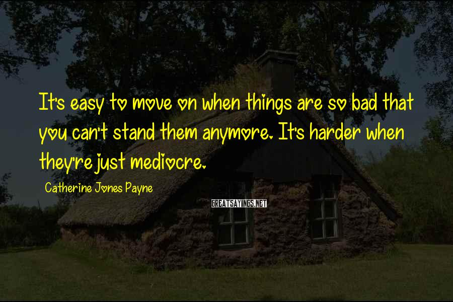 Catherine Jones Payne Sayings: It's easy to move on when things are so bad that you can't stand them