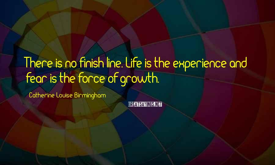 Catherine Louise Birmingham Sayings: There is no finish line. Life is the experience and fear is the force of