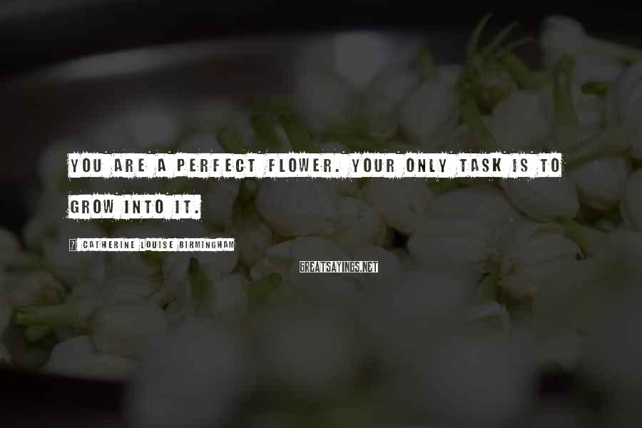 Catherine Louise Birmingham Sayings: You are a perfect flower. Your only task is to grow into it.