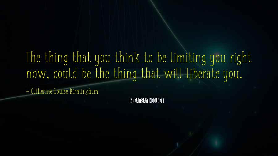 Catherine Louise Birmingham Sayings: The thing that you think to be limiting you right now, could be the thing