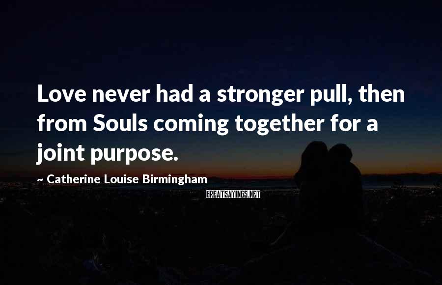 Catherine Louise Birmingham Sayings: Love never had a stronger pull, then from Souls coming together for a joint purpose.