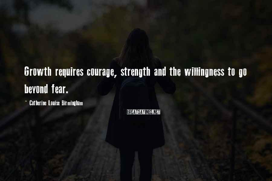 Catherine Louise Birmingham Sayings: Growth requires courage, strength and the willingness to go beyond fear.