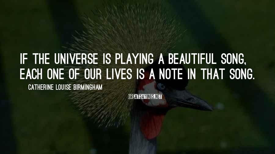 Catherine Louise Birmingham Sayings: If the Universe is playing a beautiful song, each one of our lives is a