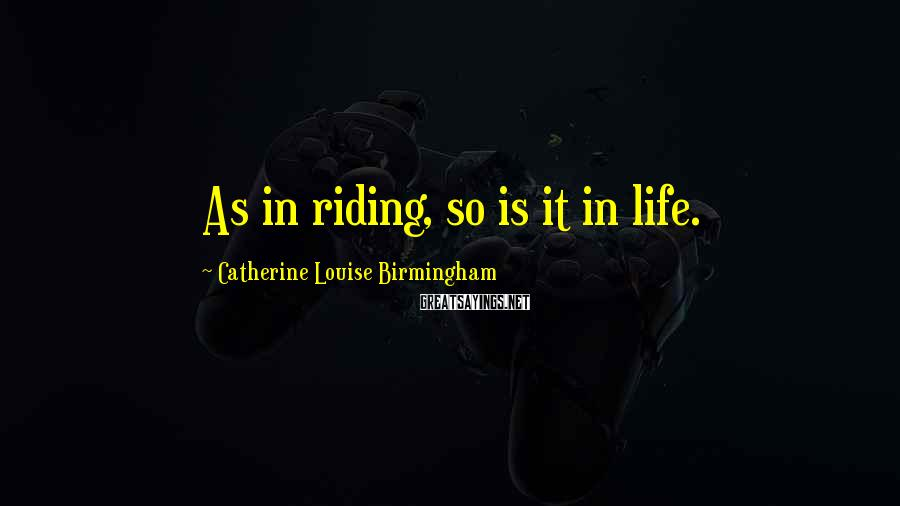 Catherine Louise Birmingham Sayings: As in riding, so is it in life.