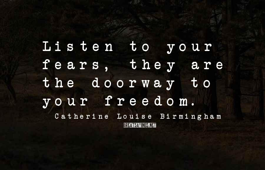 Catherine Louise Birmingham Sayings: Listen to your fears, they are the doorway to your freedom.