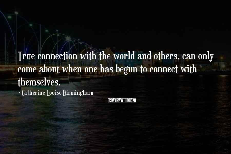 Catherine Louise Birmingham Sayings: True connection with the world and others, can only come about when one has begun