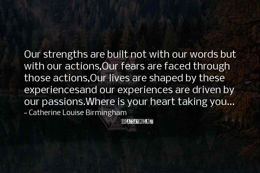 Catherine Louise Birmingham Sayings: Our strengths are built not with our words but with our actions,Our fears are faced