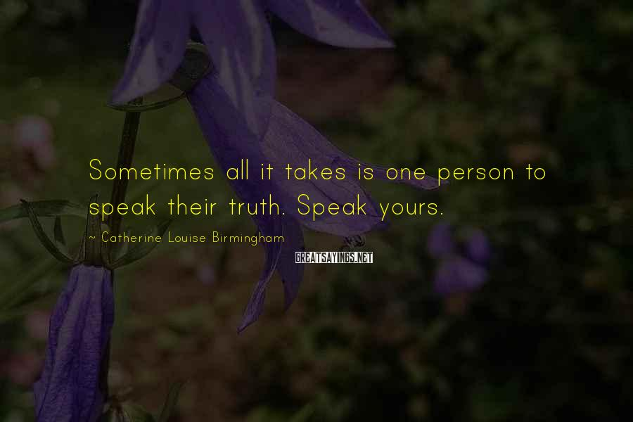 Catherine Louise Birmingham Sayings: Sometimes all it takes is one person to speak their truth. Speak yours.