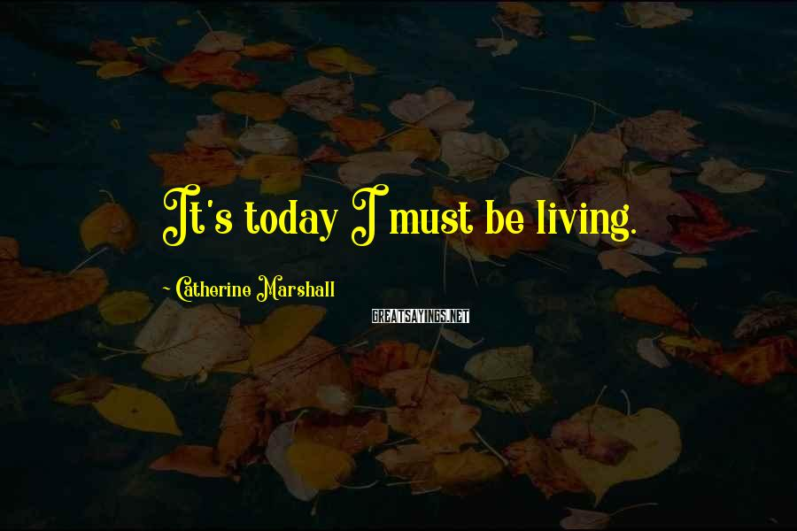Catherine Marshall Sayings: It's today I must be living.