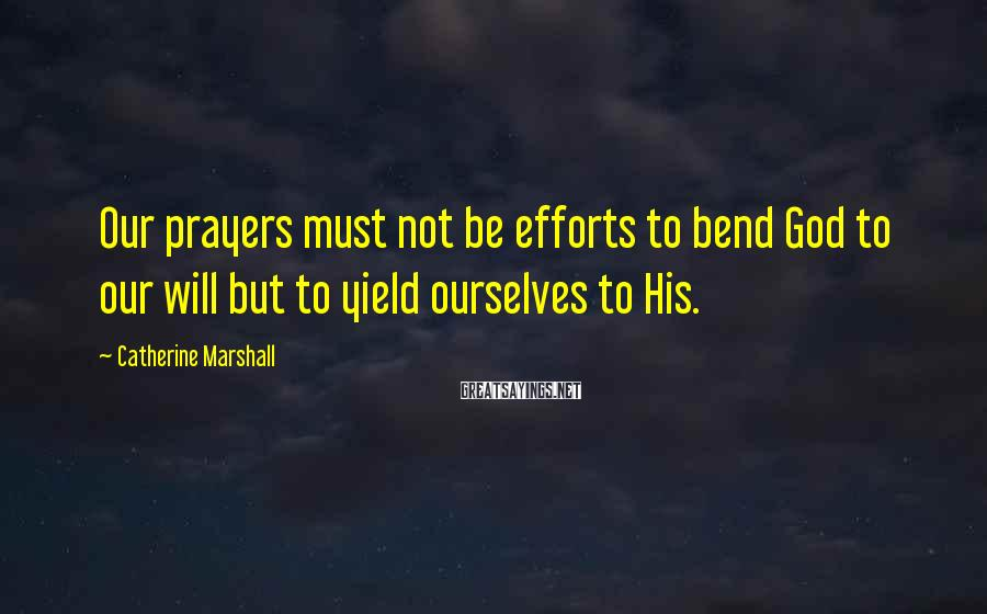 Catherine Marshall Sayings: Our prayers must not be efforts to bend God to our will but to yield