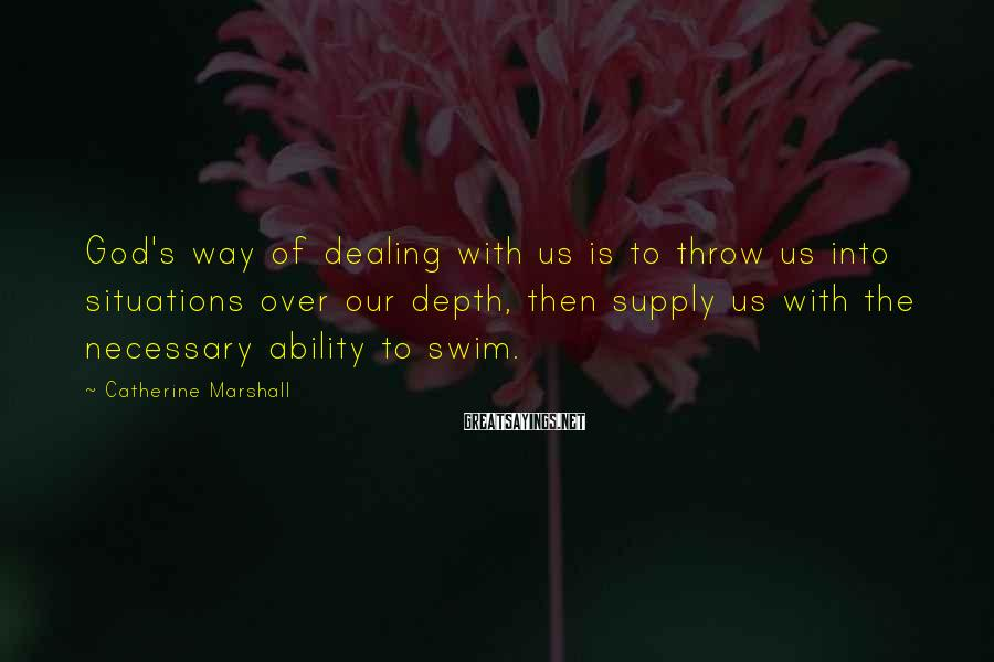 Catherine Marshall Sayings: God's way of dealing with us is to throw us into situations over our depth,