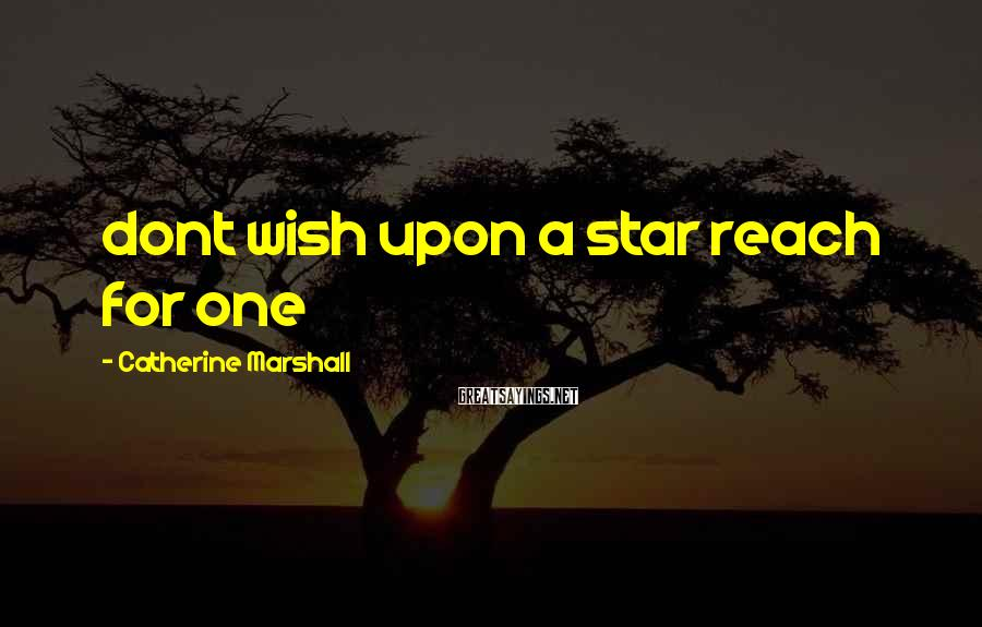Catherine Marshall Sayings: dont wish upon a star reach for one