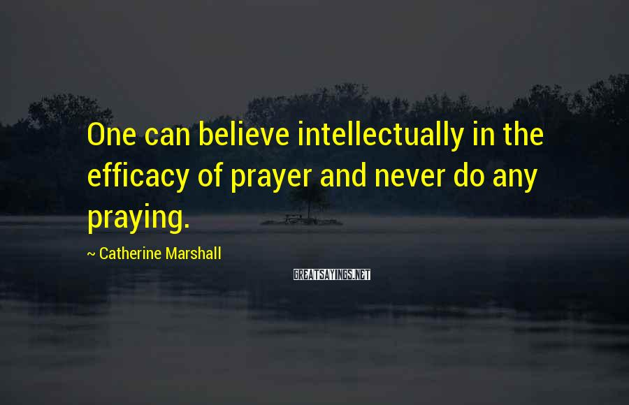 Catherine Marshall Sayings: One can believe intellectually in the efficacy of prayer and never do any praying.