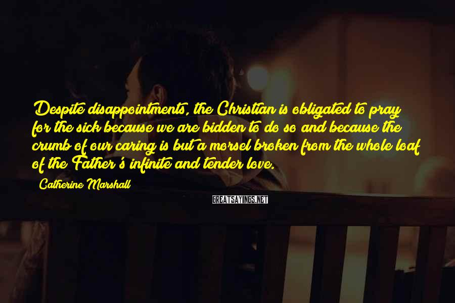 Catherine Marshall Sayings: Despite disappointments, the Christian is obligated to pray for the sick because we are bidden