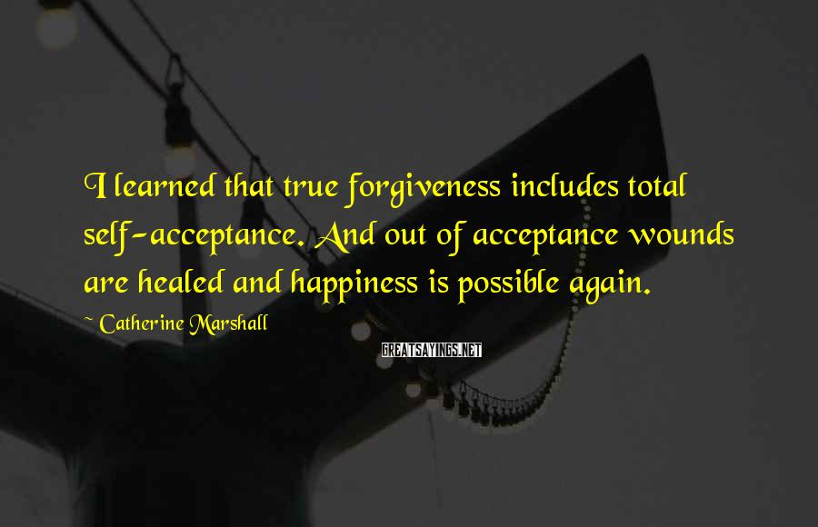Catherine Marshall Sayings: I learned that true forgiveness includes total self-acceptance. And out of acceptance wounds are healed