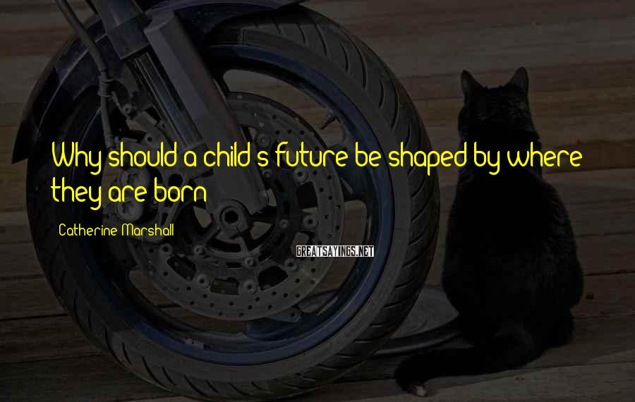 Catherine Marshall Sayings: Why should a child's future be shaped by where they are born?