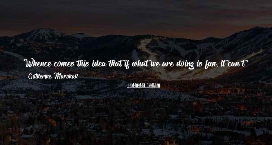 Catherine Marshall Sayings: Whence comes this idea that if what we are doing is fun, it can't be