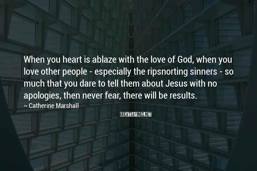 Catherine Marshall Sayings: When you heart is ablaze with the love of God, when you love other people