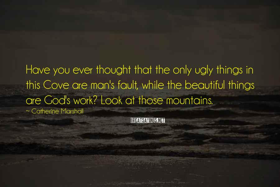 Catherine Marshall Sayings: Have you ever thought that the only ugly things in this Cove are man's fault,