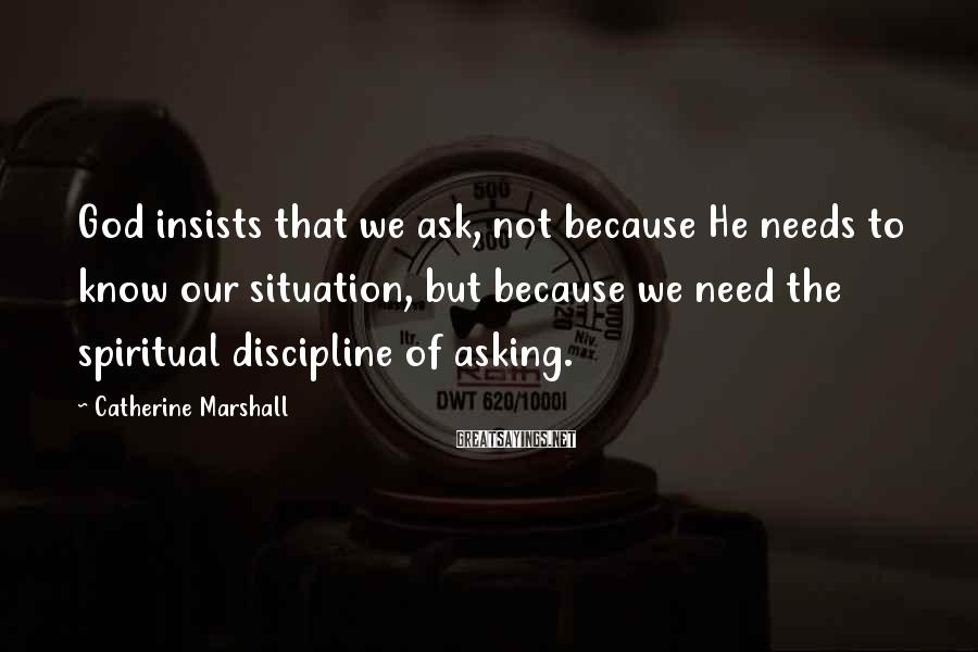 Catherine Marshall Sayings: God insists that we ask, not because He needs to know our situation, but because