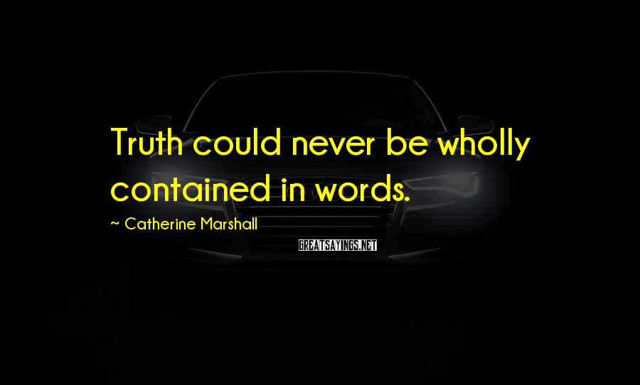 Catherine Marshall Sayings: Truth could never be wholly contained in words.