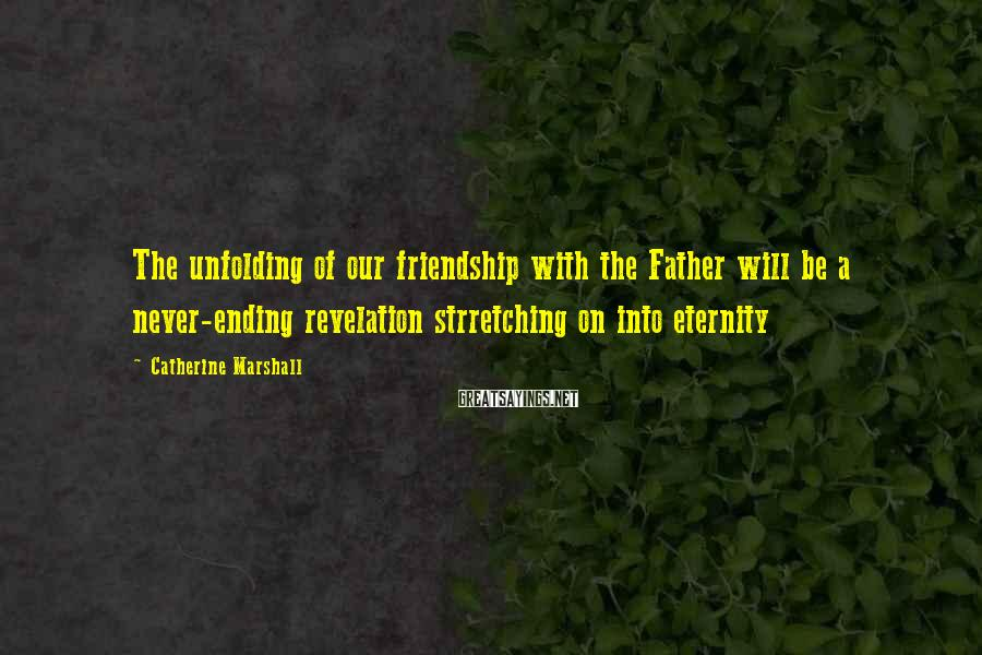 Catherine Marshall Sayings: The unfolding of our friendship with the Father will be a never-ending revelation strretching on