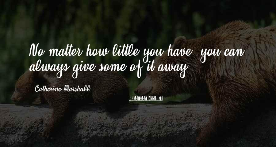 Catherine Marshall Sayings: No matter how little you have, you can always give some of it away.