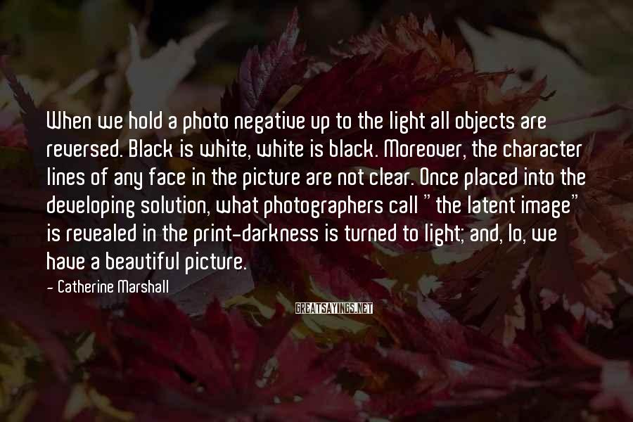 Catherine Marshall Sayings: When we hold a photo negative up to the light all objects are reversed. Black