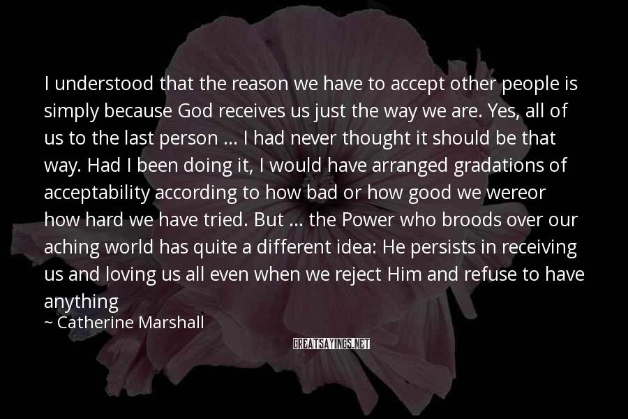 Catherine Marshall Sayings: I understood that the reason we have to accept other people is simply because God