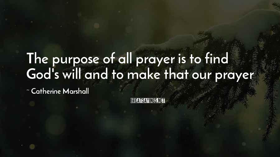Catherine Marshall Sayings: The purpose of all prayer is to find God's will and to make that our