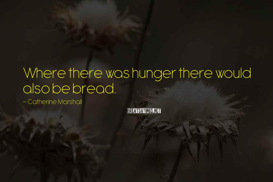 Catherine Marshall Sayings: Where there was hunger there would also be bread.