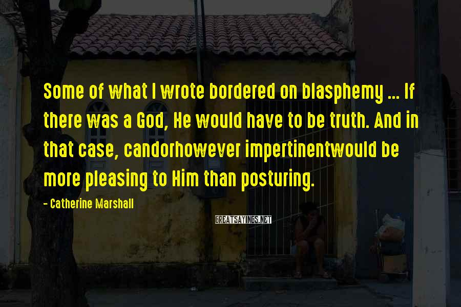 Catherine Marshall Sayings: Some of what I wrote bordered on blasphemy ... If there was a God, He