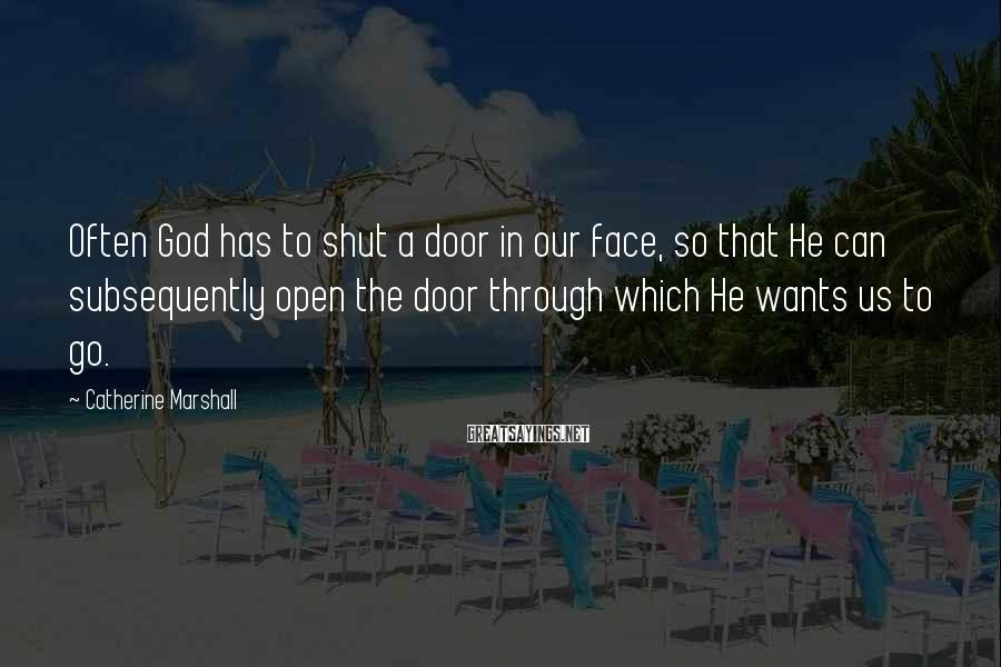 Catherine Marshall Sayings: Often God has to shut a door in our face, so that He can subsequently