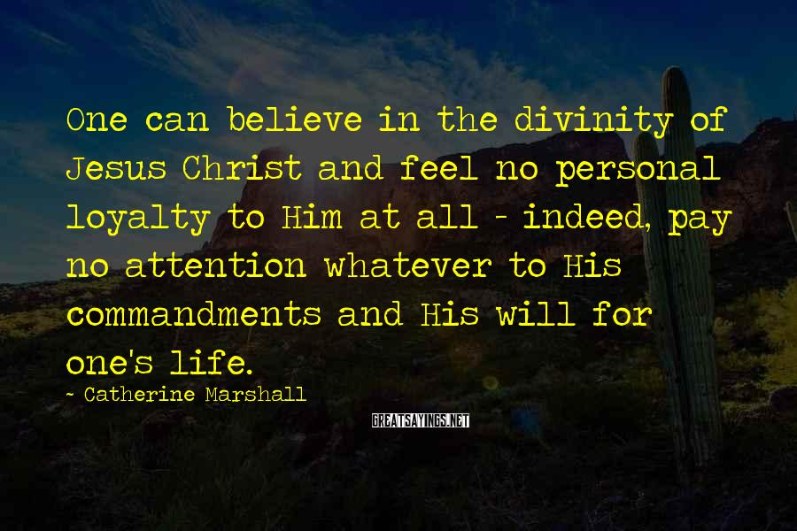 Catherine Marshall Sayings: One can believe in the divinity of Jesus Christ and feel no personal loyalty to