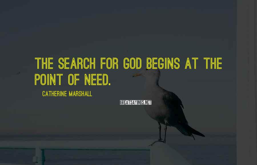 Catherine Marshall Sayings: The search for God begins at the point of need.