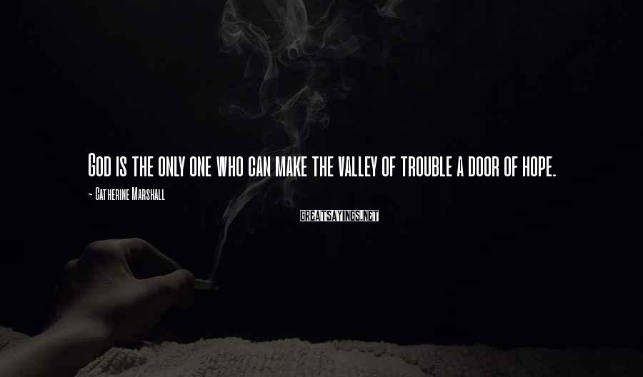 Catherine Marshall Sayings: God is the only one who can make the valley of trouble a door of